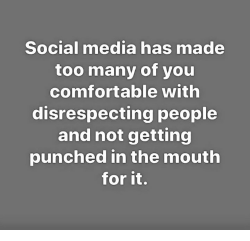 Disrespecting: Social media has made  too many of you  comfortable with  disrespecting people  and not getting  punched in the mouth  for it.