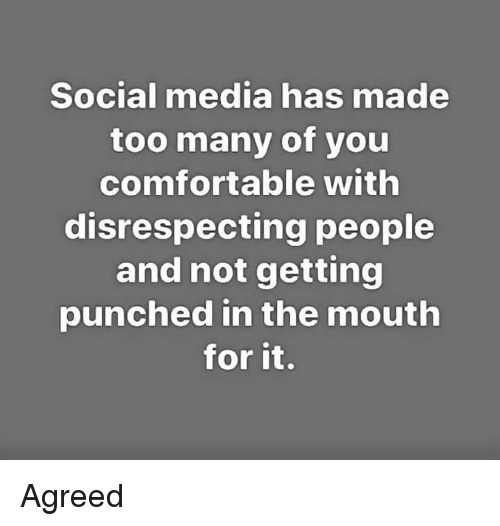 Disrespecting: Social media has made  too many of you  comfortable with  disrespecting people  and not getting  punched in the mouth  for it. Agreed