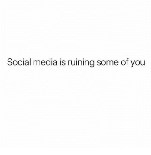 Social Media, Media, and You: Social media is ruining some of you