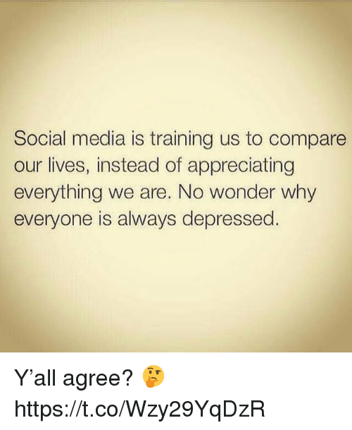 Social Media, Wonder, and Media: Social media is training us to compare  our lives, instead of appreciating  everything we are. No wonder why  everyone is always depressed. Y'all agree? 🤔 https://t.co/Wzy29YqDzR