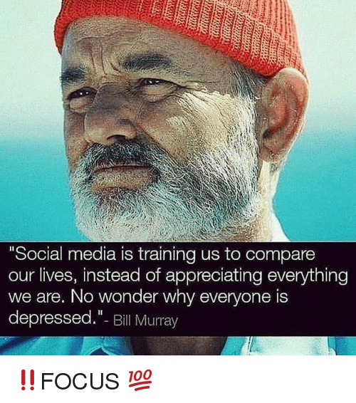 """Memes, Social Media, and Bill Murray: Social media is training us to compare  our lives, instead of appreciating everything  we are, No wonder why everyone is  depressed.""""- Bill Murray ‼️FOCUS 💯"""