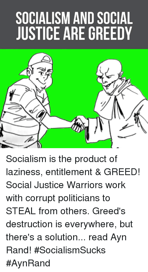entitlement: SOCIALISM AND SOCIAL  JUSTICE ARE GREEDY Socialism is the product of laziness, entitlement & GREED! Social Justice Warriors work with corrupt politicians to STEAL from others.  Greed's destruction is everywhere, but there's a solution... read Ayn Rand! #SocialismSucks #AynRand