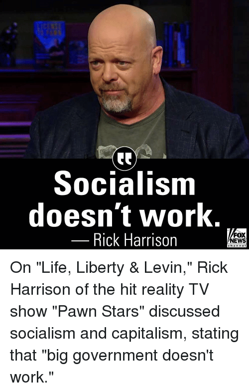 """Life, Memes, and News: Socialism  doesn't work.  Rick Harrison  FOX  NEWS  chan neI On """"Life, Liberty & Levin,"""" Rick Harrison of the hit reality TV show """"Pawn Stars"""" discussed socialism and capitalism, stating that """"big government doesn't work."""""""