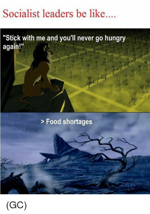 """Be Like, Food, and Hungry: Socialist leaders be like  """"Stick with me and you'll never go hungry  again!""""  Food shortages (GC)"""