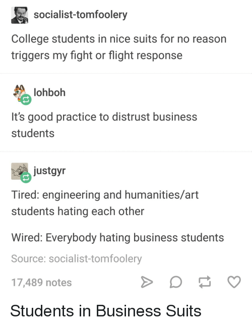 Wired: socialist-tomfoolery  College students in nice suits for no reason  triggers my fight or flight response  lohboh  It's good practice to distrust business  students  ustgyn  Tired: engineering and humanities/art  students hating each other  Wired: Everybody hating business students  Source: socialist-tomfoolery  17,489 notes Students in Business Suits