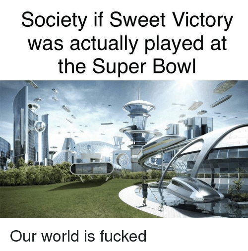 Super Bowl, World, and Bowl: Society if Sweet Victory  Was actually played at  the Super Bowl Our world is fucked