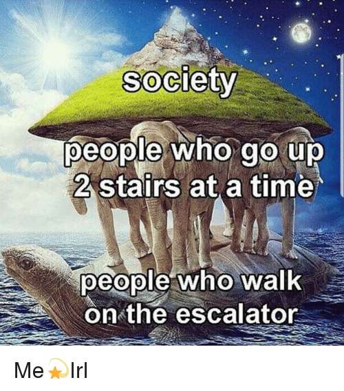 Time, Who, and Society: Society  people who go up  2 stairs at a time  people who walk  on the escalator Me💫Irl