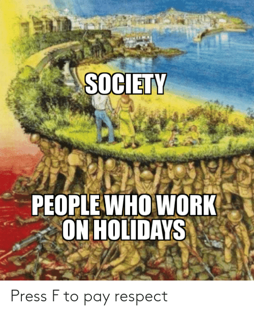 who: SOCIETY  PEOPLE WHO WORK  ON HOLIDAYS Press F to pay respect