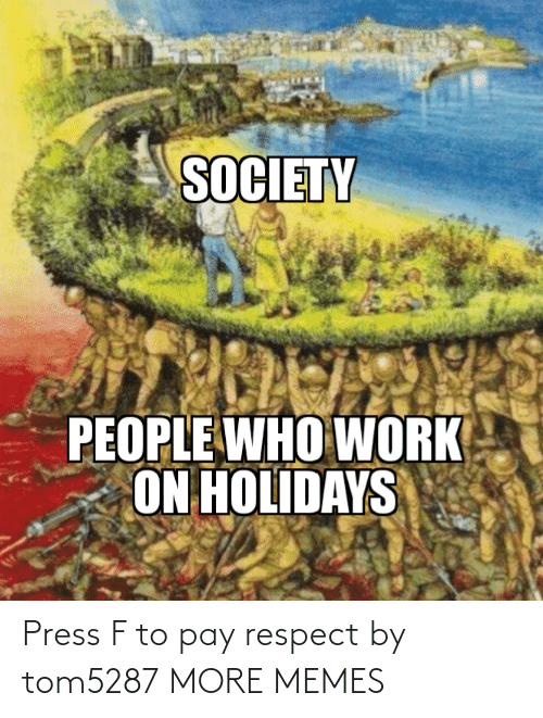 who: SOCIETY  PEOPLE WHO WORK  ON HOLIDAYS Press F to pay respect by tom5287 MORE MEMES