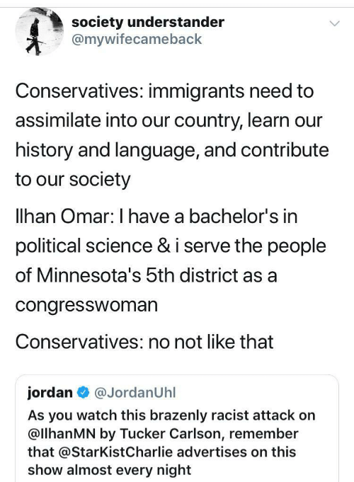 Charlie, History, and Jordan: society understander  @mywifecameback  Conservatives: immigrants need to  assimilate into our country, learn our  history and language, and contribute  to our society  lhan Omar: I have a bachelor's in  political science & i serve the people  of Minnesota's 5th district as a  congresswoman  Conservatives: no not like that  jordan  @JordanUhl  As you watch this brazenly racist attack on  @llhanMN by Tucker Carlson, remember  that @StarKist Charlie advertises on this  show almost every night