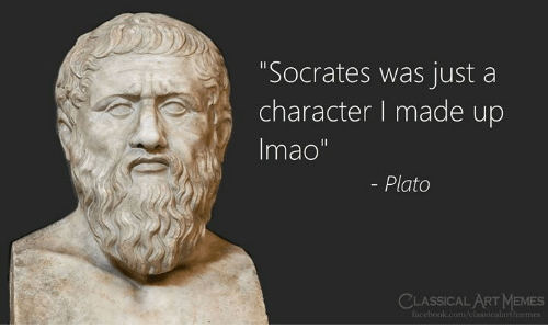 "Facebook, Memes, and facebook.com: ""Socrates was just a  character I made up  Imao""  - Plato  CLASSICAL ART MEMES  Facebook.com/classicalartmemes"