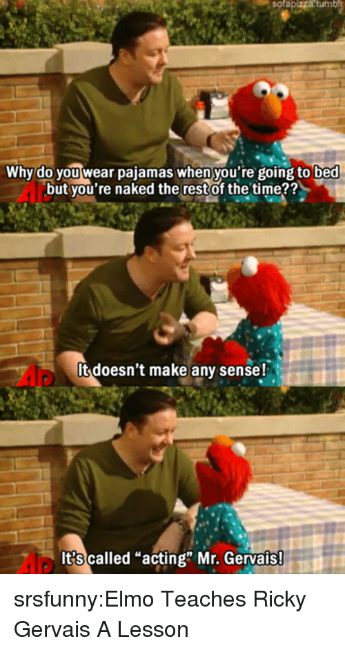 "Elmo, Tumblr, and Blog: sofapizza  tumbl  Why do you wear pajamas when you're going to bed  but you're naked the restof the time??  It doesn't make any sense!  It?s called ""acting"" Mr. Gervais srsfunny:Elmo Teaches Ricky Gervais A Lesson"