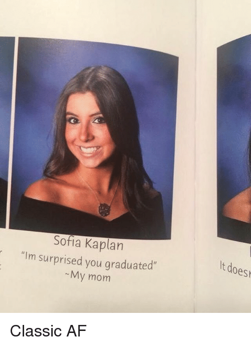 """Kaplan: Sofia Kaplan  t does  """"Im surprised you graduated  My mom Classic AF"""