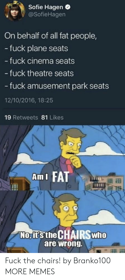 Behalf: Sofie Hagen .  @SofieHagen  On behalf of all fat people,  - fuck plane seats  fuck cinema seats  - fuck theatre seats  - fuck amusement park seats  12/10/2016, 18:25  19 Retweets 81 Likes  AmI FATT  No, it's the CHAIRSwho  are wrong. Fuck the chairs! by Branko100 MORE MEMES