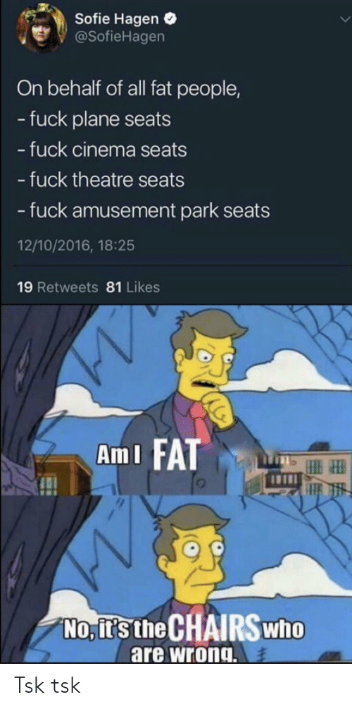 Behalf: Sofie Hagen  @SofieHagen  On behalf of all fat people,  - fuck plane seats  - fuck cinema seats  - fuck theatre seats  -fuck amusement park seats  12/10/2016, 18:25  19 Retweets 81 Likes  Am I FAT  No, it's the CHAIRSwho  are wrong Tsk tsk