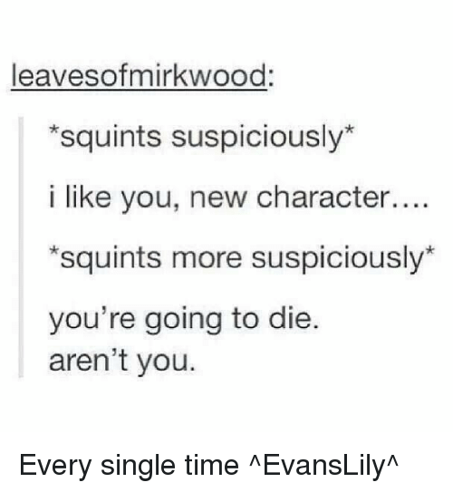 Squinting: Sofmirkwood  leaves *squints suspiciously  i like you, new character....  *squints more suspiciously  you're going to die.  aren't you. Every single time ^EvansLily^