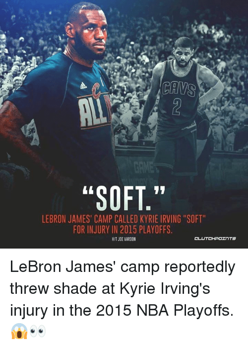 "Kyrie Irving, LeBron James, and Nba: ""SOFT,""  LEBRON JAMES' CAMP CALLED KYRIE IRVING ""SOFT""  FOR INJURY IN 2015 PLAYOFFS  HIT JOE VARDON LeBron James' camp reportedly threw shade at Kyrie Irving's injury in the 2015 NBA Playoffs. 😱👀"