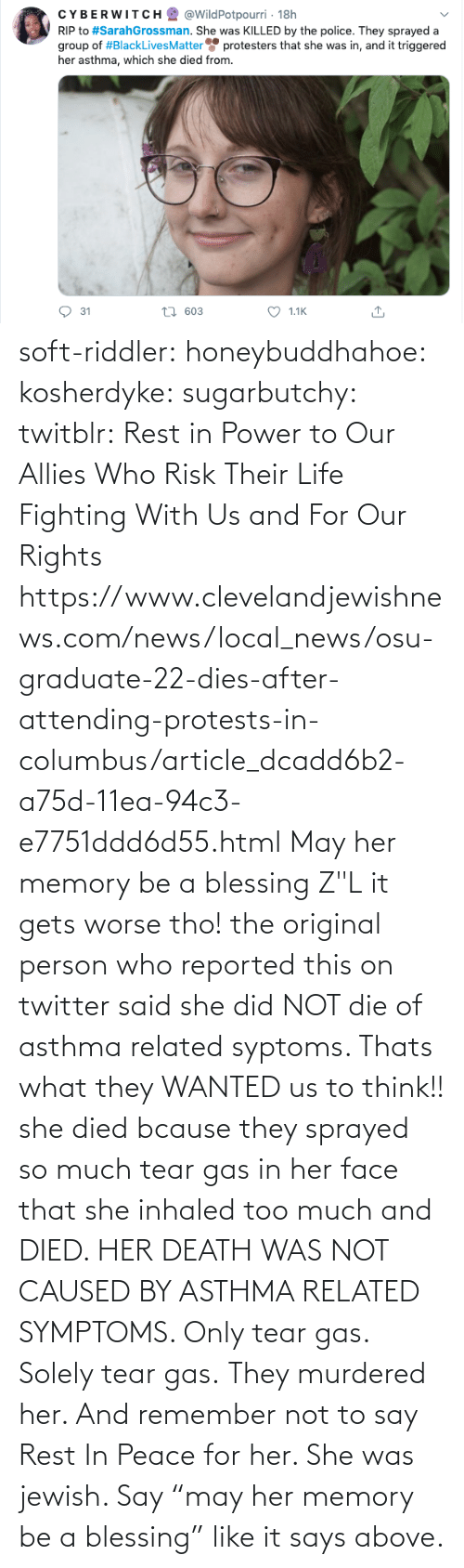 "she: soft-riddler:  honeybuddhahoe:  kosherdyke:  sugarbutchy:  twitblr: Rest in Power to Our Allies Who Risk Their Life Fighting With Us and For Our Rights https://www.clevelandjewishnews.com/news/local_news/osu-graduate-22-dies-after-attending-protests-in-columbus/article_dcadd6b2-a75d-11ea-94c3-e7751ddd6d55.html    May her memory be a blessing Z""L  it gets worse tho! the original person who reported this on twitter said she did NOT die of asthma related syptoms. Thats what they WANTED us to think!! she died bcause they sprayed so much tear gas in her face that she inhaled too much and DIED. HER DEATH WAS NOT CAUSED BY ASTHMA RELATED SYMPTOMS. Only tear gas. Solely tear gas. They murdered her.     And remember not to say Rest In Peace for her. She was jewish. Say ""may her memory be a blessing"" like it says above."