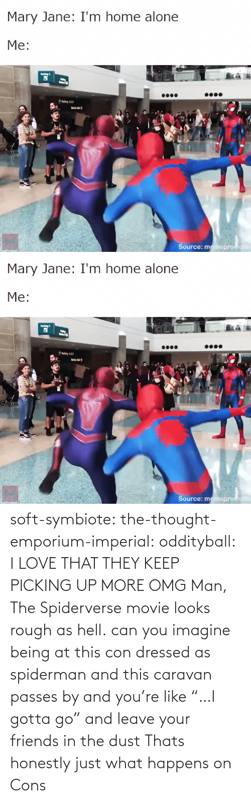 "Gotta: soft-symbiote: the-thought-emporium-imperial:  oddityball: I LOVE THAT THEY KEEP PICKING UP MORE OMG Man, The Spiderverse movie looks rough as hell.   can you imagine being at this con dressed as spiderman and this caravan passes by and you're like ""…I gotta go"" and leave your friends in the dust     Thats honestly just what happens on Cons"