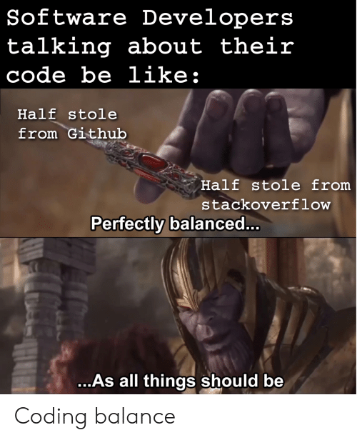 Be Like, Github, and Software: Software Developers  talking about their  code be like:  Half stole  from Github  Half stole from  stackoverflow  Perfectly balanced..  ..As all things should be Coding balance