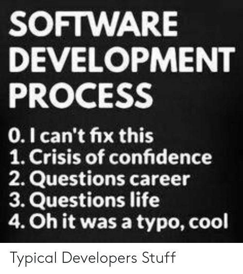 Confidence, Life, and Cool: SOFTWARE  DEVELOPMENT  PROCESS  0.I can't fix this  1. Crisis of confidence  2. Questions career  3. Questions life  4. Oh it was a typo, cool Typical Developers Stuff