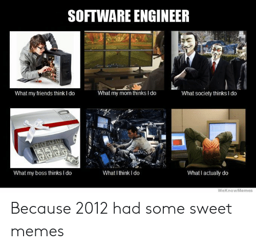 Weknowmemes: SOFTWARE ENGINEER  What my friends think I do  What my mom thinks I do  What society thinks I do  What my boss thinks I do  What I think I do  What I actually do  WeKnowMemes Because 2012 had some sweet memes