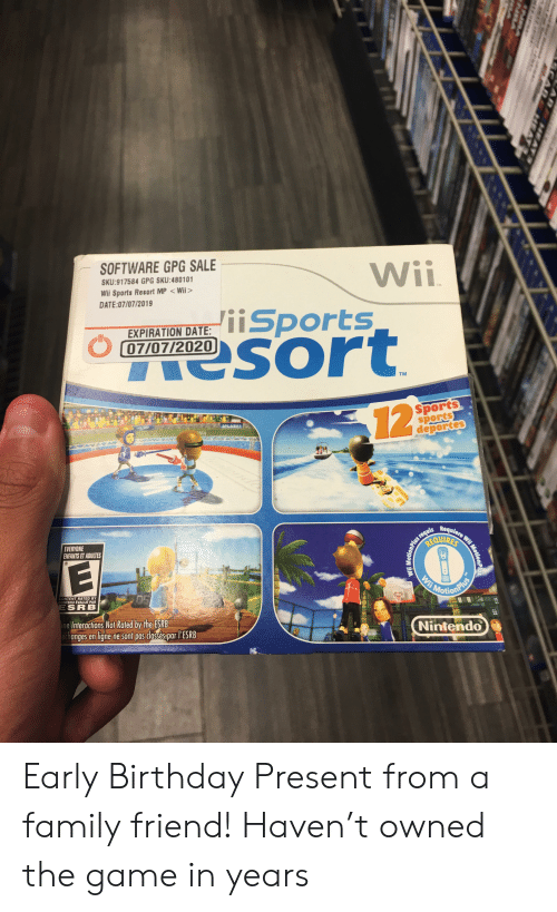 deportes: SOFTWARE GPG SALE  Wii  iiSports  esort  SKU:917584 GPG SKU:480101  Wii Sports Resort MP Wii>  DATE:07/07/2019  TM  EXPIRATION DATE:  07/07/2020  TM  Sports  sports  deportes  12  8TSPLASHI  Requiere Wii Moti  us requis  OUIRES  EVERYONE  ENFANTS ET ADULTES  Wii  Mosionalue  CONTENT RATED BY  CONTENU ÉVALUE PAR  ESRB  ine Interactions Not Rated by the ESRB  echanges en ligne ne sont pas dassés par l'ESRB  Nintendo  Wii MotionP  ARA$4EAY S  ACAR 5ATa  erd  AF EA  NSA Early Birthday Present from a family friend! Haven't owned the game in years