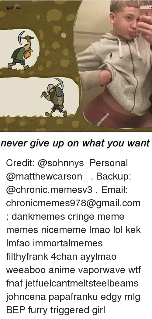4chan, Anime, and Lmao: @sohnnys  never give up on what you want Credit: @sohnnys ★ Personal @matthewcarson_ . Backup: @chronic.memesv3 . Email: chronicmemes978@gmail.com ; dankmemes cringe meme memes nicememe lmao lol kek lmfao immortalmemes filthyfrank 4chan ayylmao weeaboo anime vaporwave wtf fnaf jetfuelcantmeltsteelbeams johncena papafranku edgy mlg BEP furry triggered girl