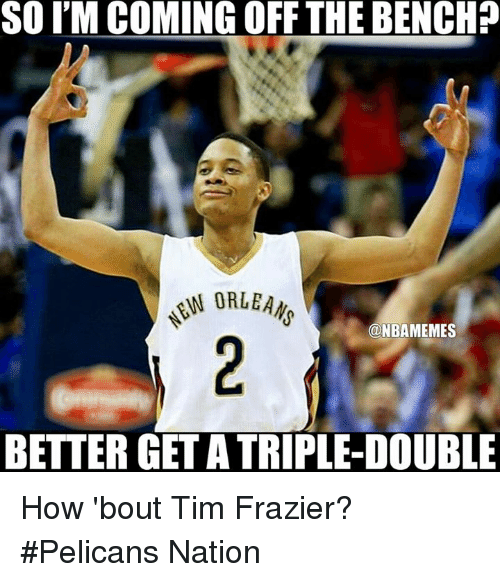 Come Off The Bench: SOIM COMING OFF THE BENCH?  N ORLEANS  ONBAMEMES  BETTER GET ATRIPLE-DOUBLE How 'bout Tim Frazier? #Pelicans Nation