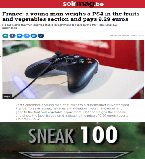 Reports: soirmag.be  France: a young man weighs a PS4 in the fruits  and vegetables section and pays 9.29 euros  He moved to the fruit and vegetable department to replace the PS4 label and pay  much less.  in  Posted on 28/01/2019 at 14:47  Isopix  Last September, a young man of 19 went to a supermarket in Montbéliard,  France. To save money, he takes a PlayStation 4 worth 340 euros and  goes to the fruit and vegetable department. He then weighs the console  and sticks the label issued on it, indicating the price of 9.29 euros, reports  L'Est Républicain  SNEAK 100