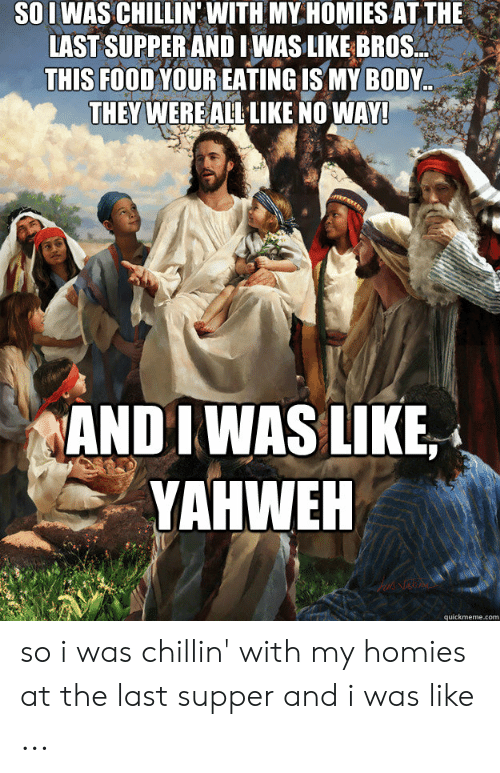 Last Supper Meme: SOIWAS CHILLIN' WITH MY HOMIES AT THE  LAST SUPPER ANDI WAS LIKE BROS..  THIS FOOD YOUR EATING IS MY BODY  THEY WERE ALL LIKE NO WAY!  AND I WAS LIKE,  YAHWEH  quickmeme.com so i was chillin' with my homies at the last supper and i was like ...