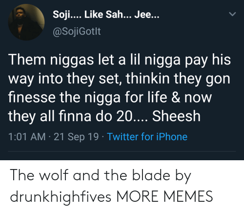 Finna: Soji... Like Sah... Jee...  @SojiGotlt  Them niggas let a lil nigga pay his  way into they set, thinkin they gon  finesse the nigga for life &now  they all finna do 20.... Sheesh  1:01 AM 21 Sep 19 Twitter for iPhone The wolf and the blade by drunkhighfives MORE MEMES