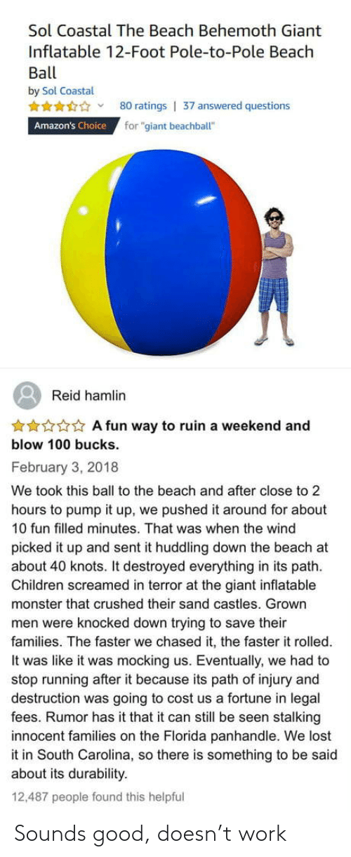 "wind: Sol Coastal The Beach Behemoth Giant  Inflatable 12-Foot Pole-to-Pole Beach  Ball  by Sol Coastal  80 ratings | 37 answered questions  for ""giant beachball""  Amazon's Choice  Reid hamlin  ***** A fun way to ruin a weekend and  blow 100 bucks.  February 3, 2018  We took this ball to the beach and after close to 2  hours to pump it up, we pushed it around for about  10 fun filled minutes. That was when the wind  picked it up and sent it huddling down the beach at  about 40 knots. It destroyed everything in its path.  Children screamed in terror at the giant inflatable  monster that crushed their sand castles. Grown  men were knocked down trying to save their  families. The faster we chased it, the faster it rolled.  It was like it was mocking us. Eventually, we had to  stop running after it because its path of injury and  destruction was going to cost us a fortune in legal  fees. Rumor has it that it can still be seen stalking  innocent families on the Florida panhandle. We lost  it in South Carolina, so there is something to be said  about its durability.  12,487 people found this helpful Sounds good, doesn't work"