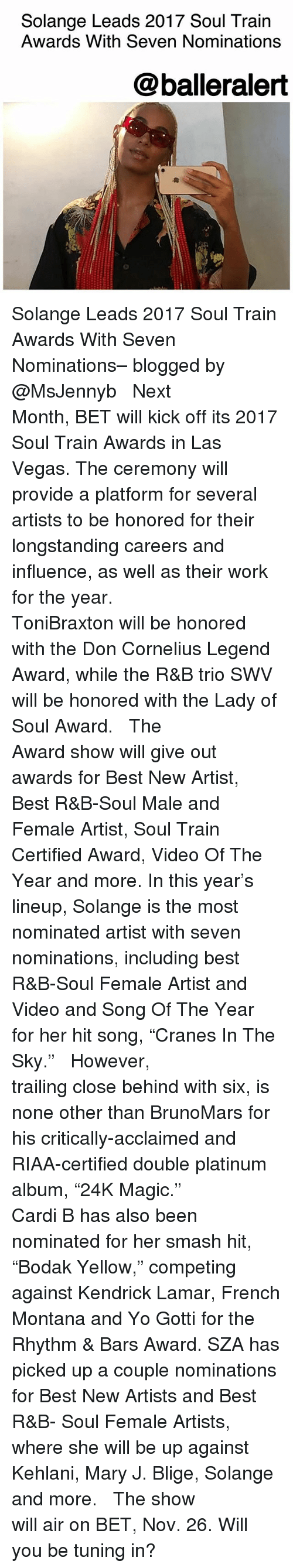 "mary j: Solange Leads 2017 Soul Train  Awards With Seven Nominations  @balleralert Solange Leads 2017 Soul Train Awards With Seven Nominations– blogged by @MsJennyb ⠀⠀⠀⠀⠀⠀⠀ ⠀⠀⠀⠀⠀⠀⠀ Next Month, BET will kick off its 2017 Soul Train Awards in Las Vegas. The ceremony will provide a platform for several artists to be honored for their longstanding careers and influence, as well as their work for the year. ⠀⠀⠀⠀⠀⠀⠀ ⠀⠀⠀⠀⠀⠀⠀ ToniBraxton will be honored with the Don Cornelius Legend Award, while the R&B trio SWV will be honored with the Lady of Soul Award. ⠀⠀⠀⠀⠀⠀⠀ ⠀⠀⠀⠀⠀⠀⠀ The Award show will give out awards for Best New Artist, Best R&B-Soul Male and Female Artist, Soul Train Certified Award, Video Of The Year and more. In this year's lineup, Solange is the most nominated artist with seven nominations, including best R&B-Soul Female Artist and Video and Song Of The Year for her hit song, ""Cranes In The Sky."" ⠀⠀⠀⠀⠀⠀⠀ ⠀⠀⠀⠀⠀⠀⠀ However, trailing close behind with six, is none other than BrunoMars for his critically-acclaimed and RIAA-certified double platinum album, ""24K Magic."" ⠀⠀⠀⠀⠀⠀⠀ ⠀⠀⠀⠀⠀⠀⠀ Cardi B has also been nominated for her smash hit, ""Bodak Yellow,"" competing against Kendrick Lamar, French Montana and Yo Gotti for the Rhythm & Bars Award. SZA has picked up a couple nominations for Best New Artists and Best R&B- Soul Female Artists, where she will be up against Kehlani, Mary J. Blige, Solange and more. ⠀⠀⠀⠀⠀⠀⠀ ⠀⠀⠀⠀⠀⠀⠀ The show will air on BET, Nov. 26. Will you be tuning in?"
