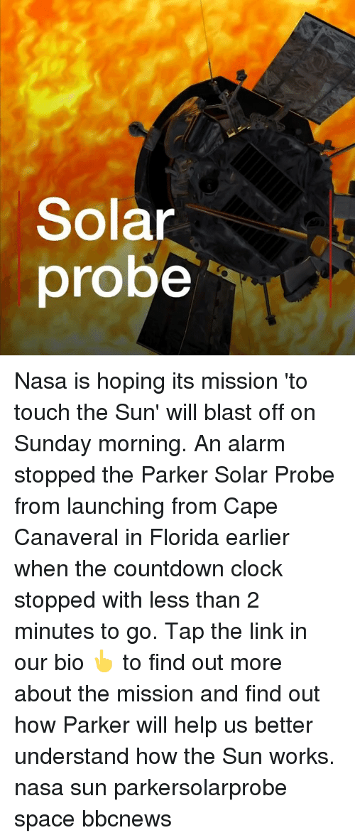 Countdown: Solar  probe Nasa is hoping its mission 'to touch the Sun' will blast off on Sunday morning. An alarm stopped the Parker Solar Probe from launching from Cape Canaveral in Florida earlier when the countdown clock stopped with less than 2 minutes to go. Tap the link in our bio 👆 to find out more about the mission and find out how Parker will help us better understand how the Sun works. nasa sun parkersolarprobe space bbcnews