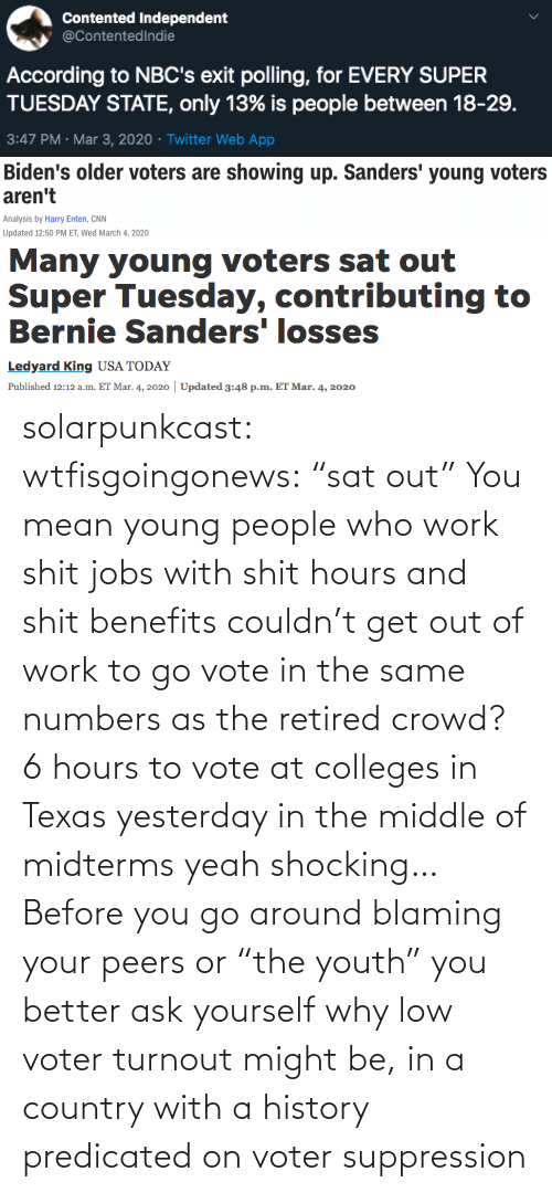 "better: solarpunkcast:  wtfisgoingonews:   ""sat out"" You mean young people who work shit jobs with shit hours and shit benefits couldn't get out of work to go vote in the same numbers as the retired crowd? 6 hours to vote at colleges in Texas yesterday in the middle of midterms yeah shocking…    Before you go around blaming your peers or ""the youth"" you better ask yourself why low voter turnout might be, in a country with a history predicated on voter suppression"