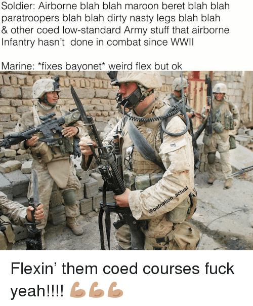 coed: Soldier: Airborne blah blah maroon beret blah blah  paratroopers blah blah dirty nasty legs blah blałh  & other coed low-standard Army stuff that airborne  Infantry hasn't done in combat since WWII  Marine: *fixes bayonet weird flex but olk Flexin' them coed courses fuck yeah!!!! 💪🏽💪🏽💪🏽