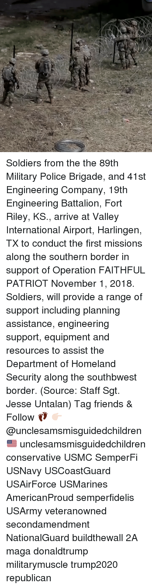 battalion: Soldiers from the the 89th Military Police Brigade, and 41st Engineering Company, 19th Engineering Battalion, Fort Riley, KS., arrive at Valley International Airport, Harlingen, TX to conduct the first missions along the southern border in support of Operation FAITHFUL PATRIOT November 1, 2018. Soldiers, will provide a range of support including planning assistance, engineering support, equipment and resources to assist the Department of Homeland Security along the southbwest border. (Source: Staff Sgt. Jesse Untalan) Tag friends & Follow 👣 👉🏻 @unclesamsmisguidedchildren 🇺🇸 unclesamsmisguidedchildren conservative USMC SemperFi USNavy USCoastGuard USAirForce USMarines AmericanProud semperfidelis USArmy veteranowned secondamendment NationalGuard buildthewall 2A maga donaldtrump militarymuscle trump2020 republican