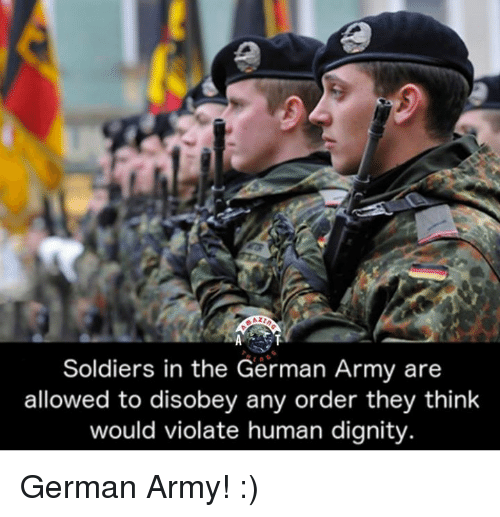 Disobey: Soldiers in the German Army are  allowed to disobey any order they think  would violate human dignity German Army! :)