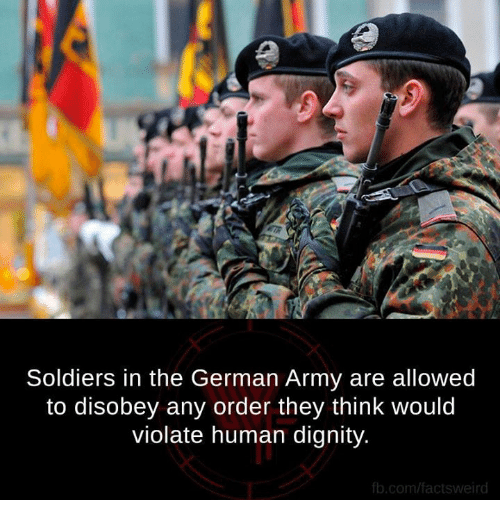 Disobey: Soldiers in the German Army are allowed  to disobey any order they think would  violate human dignity.  b.com/factsweird