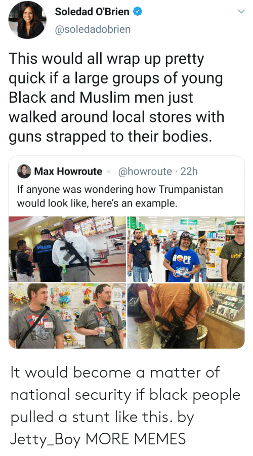 Muslim: Soledad O'Brien  @soledadobrien  This would all wrap up pretty  quick if a large groups of young  Black and Muslim men just  walked around local stores with  guns strapped to their bodies.  @howroute 22h  Max Howroute  If anyone was wondering how Trumpanistan  would look like, here's an example.  SIGSAUER  GT It would become a matter of national security if black people pulled a stunt like this. by Jetty_Boy MORE MEMES