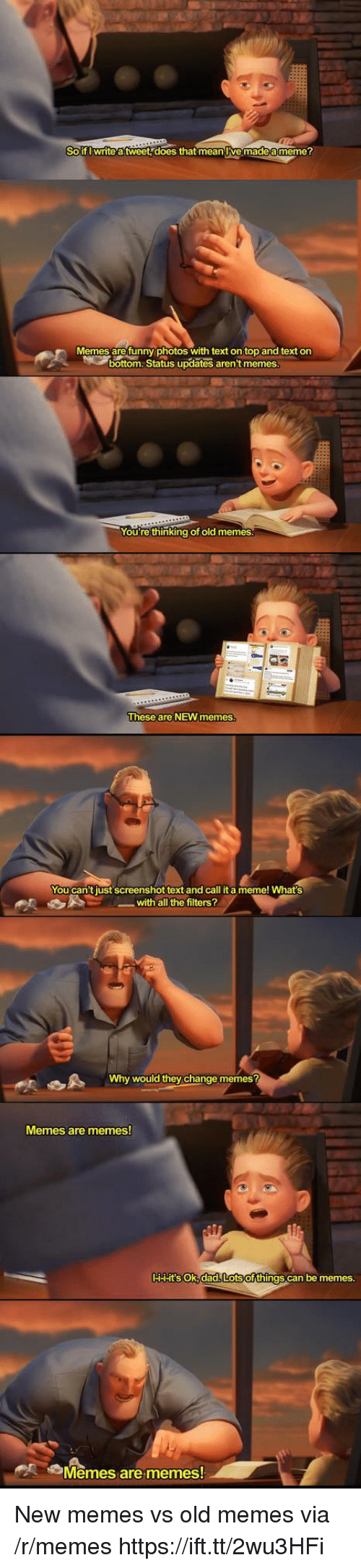 new memes: Solf Iwrite atweet does that mean lve madea meme?  Memes are funny photos with text on top and text on  bottom.Status updates aren't memes  You're thinking ot old memes  These are NEW memes  You can't just screenshot text and call it a meme! What's  with all the filters?  Why would they change memes?  Memes are memes  HHHt'SsoK,dad Lotsofthings can be memes.  Memes arememes New memes vs old memes via /r/memes https://ift.tt/2wu3HFi
