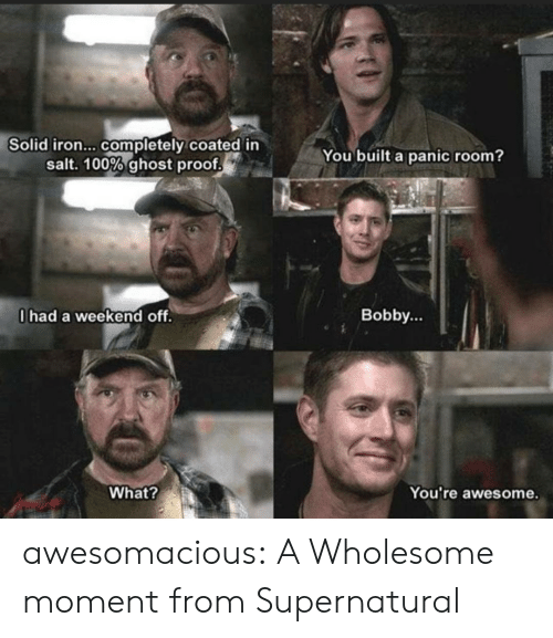 iron: Solid iron... completely coated in  salt. 100% ghost proof  You built a panic room?  0had a weekend off.  Bobby...  What?  You're awesome. awesomacious:  A Wholesome moment from Supernatural