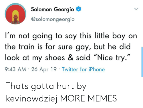 "nice try: Solomon Georgio  @solomongeorgio  I'm not going to say this little boy on  the train is for sure gay, but he did  look at my shoes & said ""Nice try  9:43 AM 26 Apr 19 Twitter for iPhone Thats gotta hurt by kevinowdziej MORE MEMES"