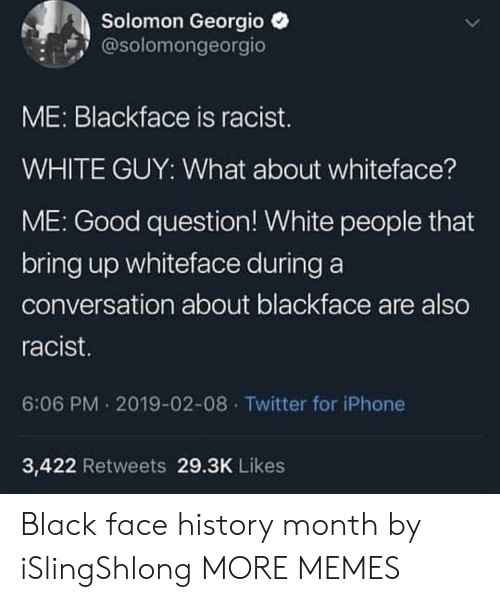 Blackface: Solomon Georgio  @solomongeorgio  ME: Blackface is racist.  WHITE GUY: What about whiteface?  ME: Good question! White people that  bring up whiteface during a  conversation about blackface are also  racist  6:06 PM 2019-02-08 Twitter for iPhone  3,422 Retweets 29.3K Likes Black face history month by iSlingShlong MORE MEMES
