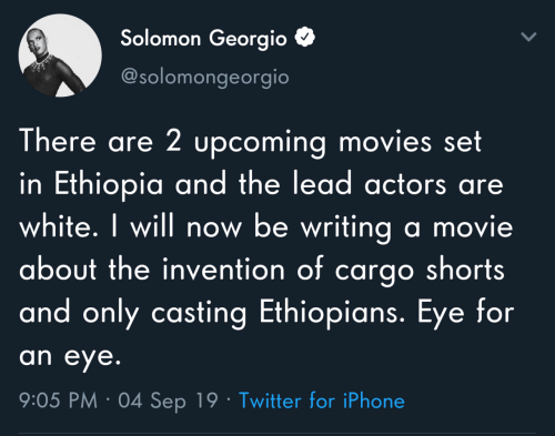 Shorts: Solomon Georgio  @solomongeorgio  There are 2 upcoming movies set  in Ethiopia and the lead actors are  white. I will now be writing a movie  about the invention of cargo shorts  and only casting Ethiopians. Eye for  an eye.  9:05 PM · 04 Sep 19 · Twitter for iPhone
