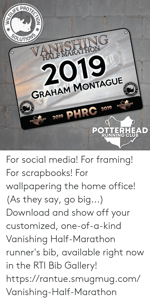 rti: SOLUTIONS  VANISHING  HALFMARATHON  2019  GRAHAM MONTAGUE  PROTECTION  LIF  OLUTINS  OLUTONS  2019 PHRC  POTTERHEAD  RONNING CLUB  2019  POTTERHEAD  PONNLdtet  POTTERHEAD  RUNNING CLUB  CTION For social media! For framing! For scrapbooks! For wallpapering the home office! (As they say, go big...)  Download and show off your customized, one-of-a-kind Vanishing Half-Marathon runner's bib, available right now in the RTI Bib Gallery!  https://rantue.smugmug.com/Vanishing-Half-Marathon