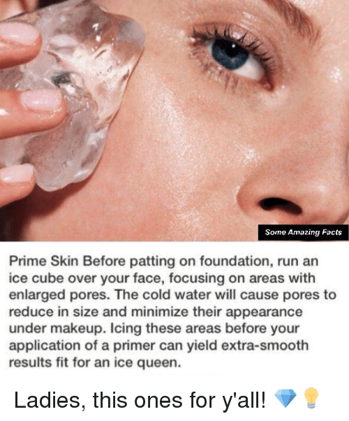 minimates: Some Amazing Facts  Prime Skin Before patting on foundation, run an  ice cube over your face, focusing on areas with  enlarged pores. The cold water will cause pores to  reduce in size and minimize their appearance  under makeup. Icing these areas before your  application of a primer can yield extra-smooth  results fit for an ice queen. Ladies, this ones for y'all! 💎💡