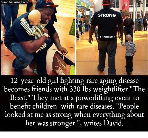 "Children, Facts, and Friends: Some Amazing Facts  STRONG  STRONGER->  12-year-old girl fighting rare aging disease  becomes friends with 330 Ibs weightlifter ""The  Beast."" They met at a powerlifting event to  benefit children with rare diseases. ""People  looked at me as strong when everything about  her was stronger writes David."
