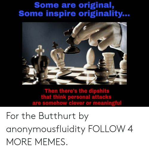 originality: Some are original,  Some inspire originality..  Then there's the dipshits  that think personal attacks  are somehow clever or meaningful For the Butthurt by anonymousfluidity FOLLOW 4 MORE MEMES.